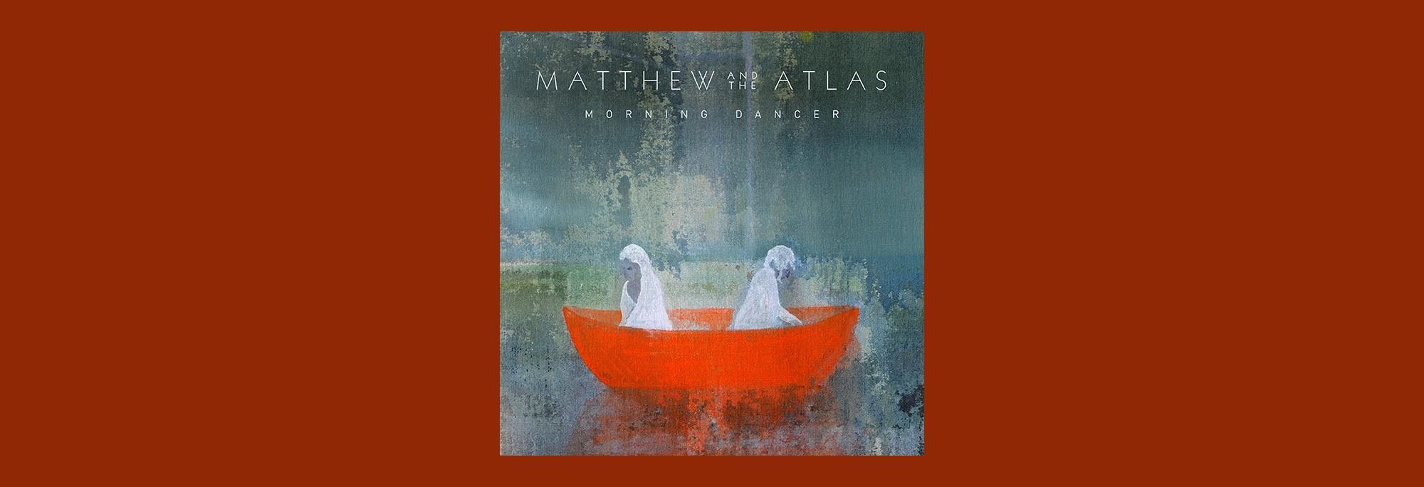 Matthew & The Atlas - Morning Dancer